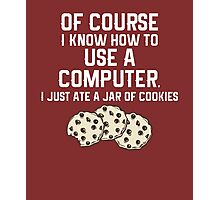 Of Course I Know How To Use a Computer, I Just Ate a Jar Of Cookies... Photographic Print