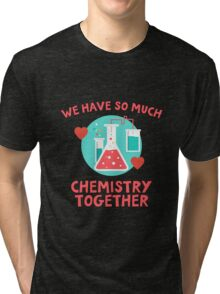 We have so much chemistry together! Funny quote for chemists & scientists Tri-blend T-Shirt