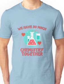 We have so much chemistry together! Funny quote for chemists & scientists Unisex T-Shirt