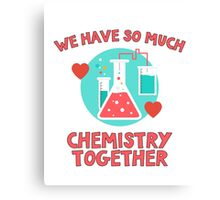 We have so much chemistry together! Funny quote for chemists & scientists Canvas Print