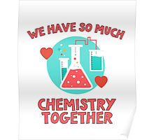 We have so much chemistry together! Funny quote for chemists & scientists Poster