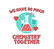 We have so much chemistry together! Funny quote for chemists & scientists Photographic Print