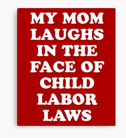 My Mom Laughs In The Face Of Child Labor Laws Canvas Print