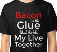 Bacon is the glue that hold my live together T-Shirt Classic T-Shirt