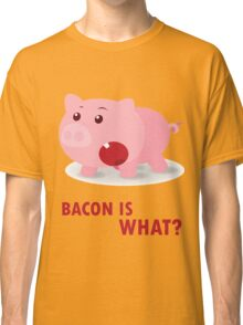 Bacon Is What? Funny Piggy Classic T-Shirt