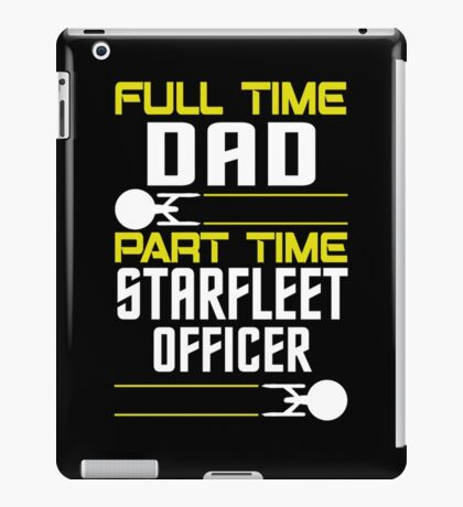 Full time Dad, part time Starfleet Officer iPad Case/Skin