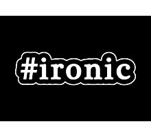 Ironic - Hashtag - Black & White Photographic Print