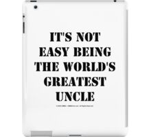 It's Not Easy Being The World's Greatest Uncle - Black Text iPad Case/Skin