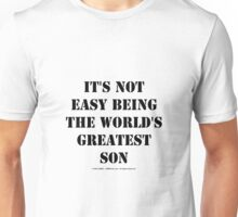 It's Not Easy Being The World's Greatest Son - Black Text Unisex T-Shirt