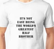 It's Not Easy Being The World's Greatest Half Brother - Black Text Unisex T-Shirt