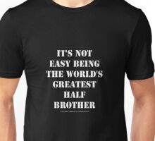 It's Not Easy Being The World's Greatest Half Brother - White Text Unisex T-Shirt