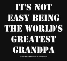 It's Not Easy Being The World's Greatest Grandpa - White Text by cmmei