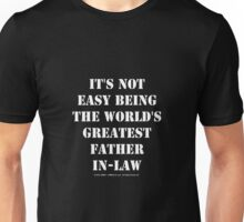 It's Not Easy Being The World's Greatest Father-In-Law - White Text Unisex T-Shirt