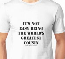 It's Not Easy Being The World's Greatest Cousin - Black Text Unisex T-Shirt