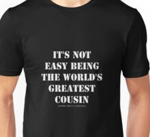 It's Not Easy Being The World's Greatest Cousin - White Text Unisex T-Shirt