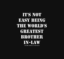 It's Not Easy Being The World's Greatest Brother-In-Law - White Text Unisex T-Shirt