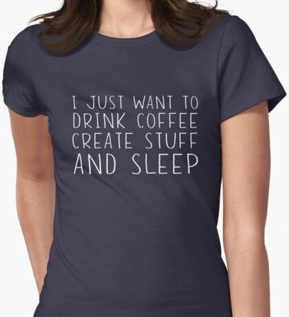 I just want to drink coffee, create stuff and sleep Womens Fitted T-Shirt