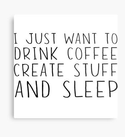 I just want to drink coffee, create stuff and sleep Metal Print