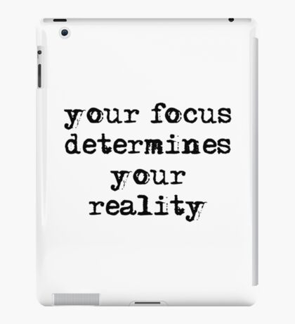 your focus determines your reality iPad Case/Skin