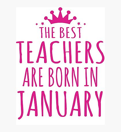THE BEST TEACHERS ARE BORN IN JANUARY Photographic Print