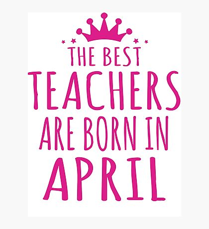 THE BEST TEACHERS ARE BORN IN APRIL  Photographic Print