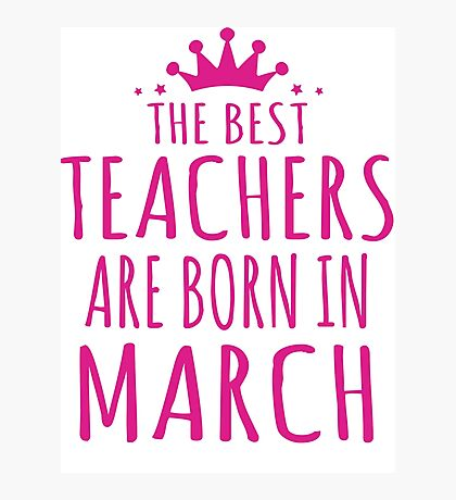 THE BEST TEACHERS ARE BORN IN MARCH Photographic Print