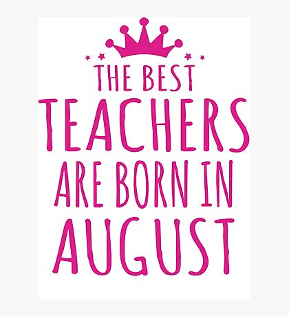 THE BEST TEACHERS ARE BORN IN AUGUST Photographic Print