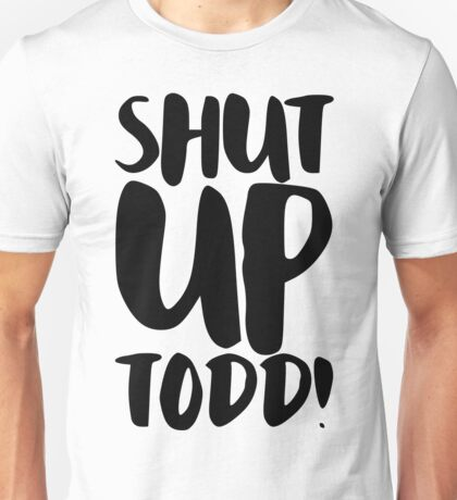 Shut Up Todd! Unisex T-Shirt