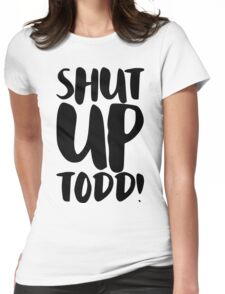 Shut Up Todd! Womens Fitted T-Shirt