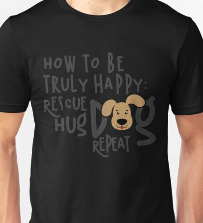 How To Be Truly Happy  Rescue Hug Dog Unisex T-Shirt