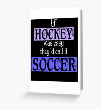 If Hockey Was Easy They'd Call It Soccer T-Shirt Greeting Card