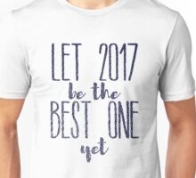 Let 2017 Be The Best One, Yet Unisex T-Shirt