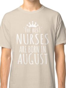 THE BEST NURSE ARE BORN IN AUGUST Classic T-Shirt