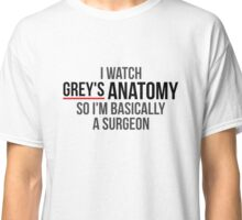 I Watch Grey's Anatomy So I'm Basically A Surgeon - White Classic T-Shirt