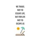 WE TRAVEL NOT TO ESCAPE LIFE BUT FOR LIFE NOT TO ESCAPE US by IdeasForArtists