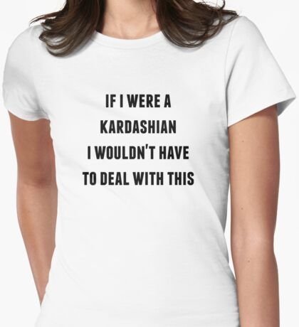 If I were a Kardashian I wouldn't have to Deal with This Womens Fitted T-Shirt