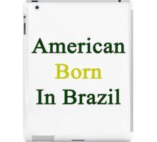 American Born In Brazil  iPad Case/Skin