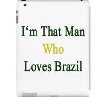 I'm That Man Who Loves Brazil  iPad Case/Skin