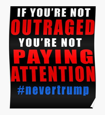 If You're Not Outraged NEVER TRUMP Poster