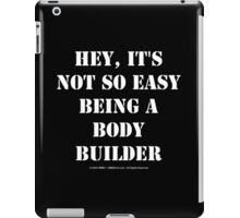 Hey, It's Not So Easy Being A Bodybuilder - White Text iPad Case/Skin