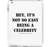 Hey, It's Not So Easy Being A Celebrity - Black Text iPad Case/Skin