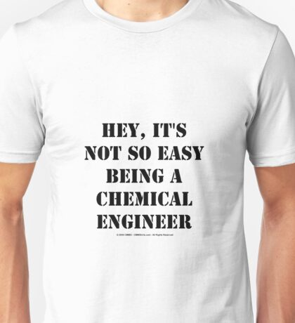 Hey, It's Not So Easy Being A Chemical Engineer - Black Text Unisex T-Shirt