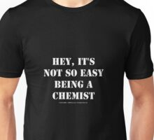 Hey, It's Not So Easy Being A Chemist - White Text Unisex T-Shirt