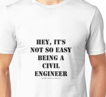 Hey, It's Not So Easy Being A Civil Engineer - Black Text Unisex T-Shirt