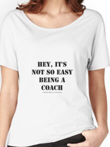 Hey, It's Not So Easy Being A Coach - Black Text Women's Relaxed Fit T-Shirt