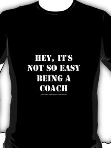 Hey, It's Not So Easy Being A Coach - White Text T-Shirt
