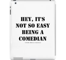 Hey, It's Not So Easy Being A Comedian - Black Text iPad Case/Skin