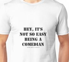 Hey, It's Not So Easy Being A Comedian - Black Text Unisex T-Shirt