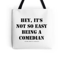 Hey, It's Not So Easy Being A Comedian - Black Text Tote Bag