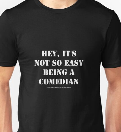 Hey, It's Not So Easy Being A Comedian - White Text Unisex T-Shirt